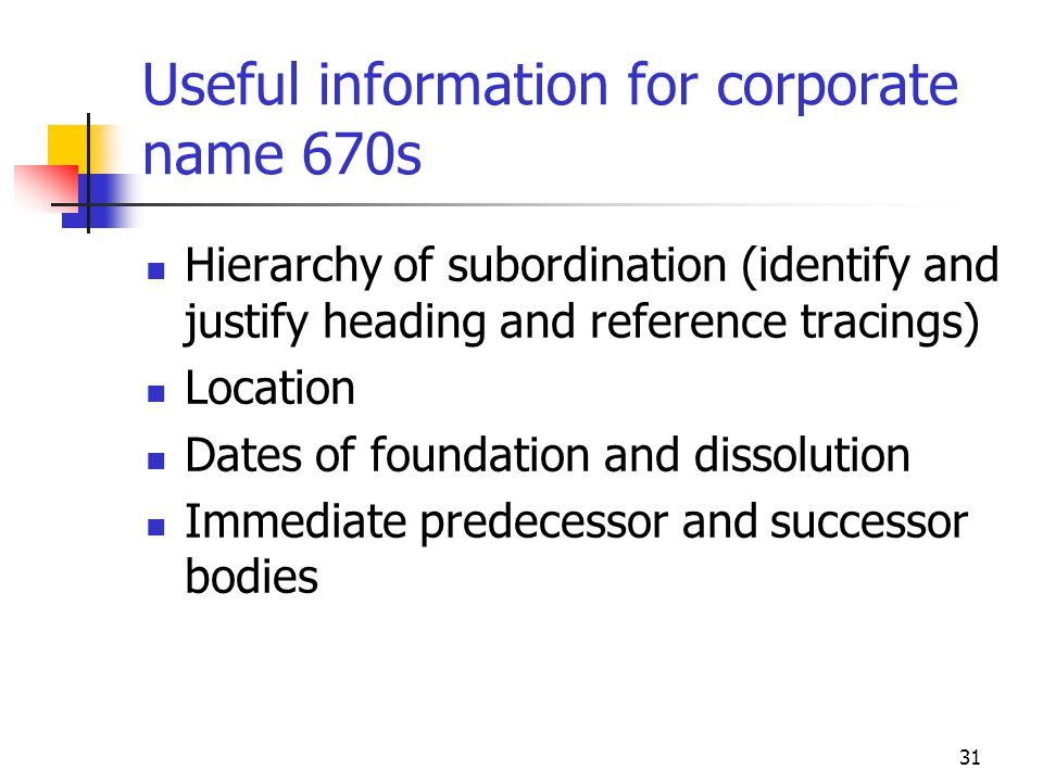 31 Useful information for corporate name 670s Hierarchy of subordination (identify and justify heading and reference tracings) Location Dates of found