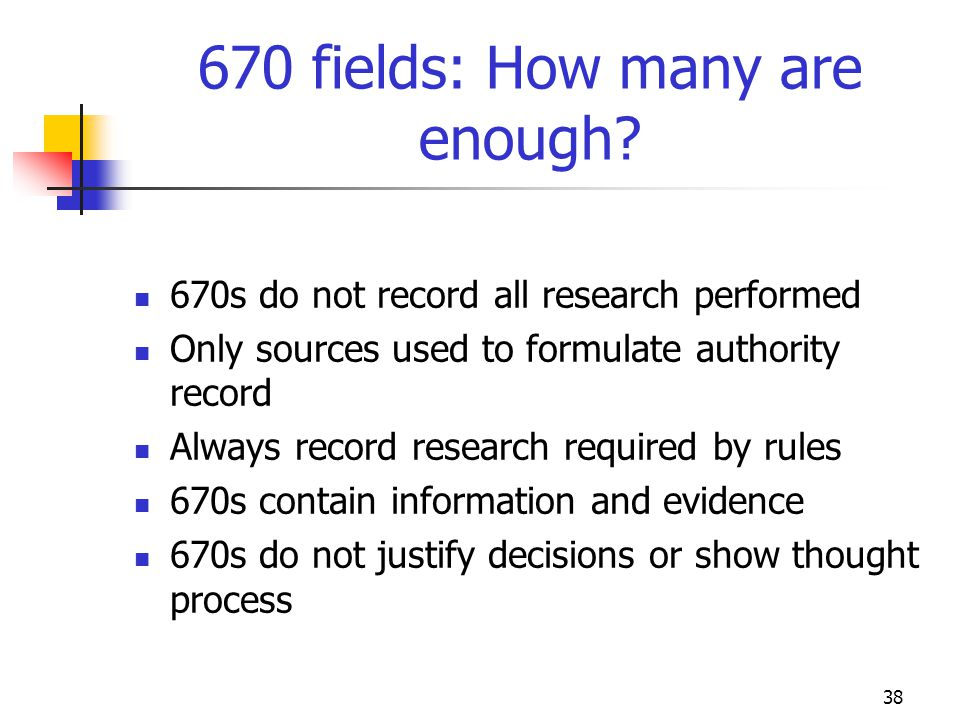 38 670 fields: How many are enough? 670s do not record all research performed Only sources used to formulate authority record Always record research r