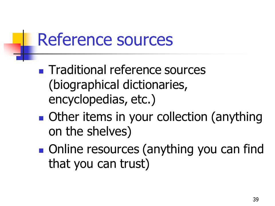 39 Reference sources Traditional reference sources (biographical dictionaries, encyclopedias, etc.) Other items in your collection (anything on the sh