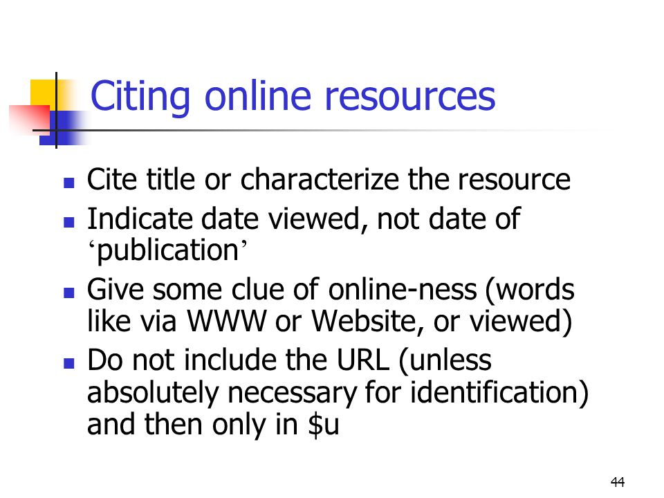 44 Citing online resources Cite title or characterize the resource Indicate date viewed, not date of publication Give some clue of online-ness (words