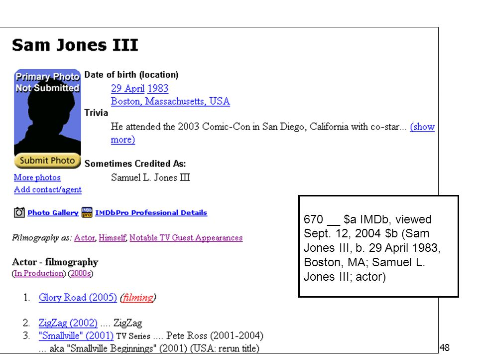 48 IMDb 670 __ $a IMDb, viewed Sept. 12, 2004 $b (Sam Jones III, b. 29 April 1983, Boston, MA; Samuel L. Jones III; actor)