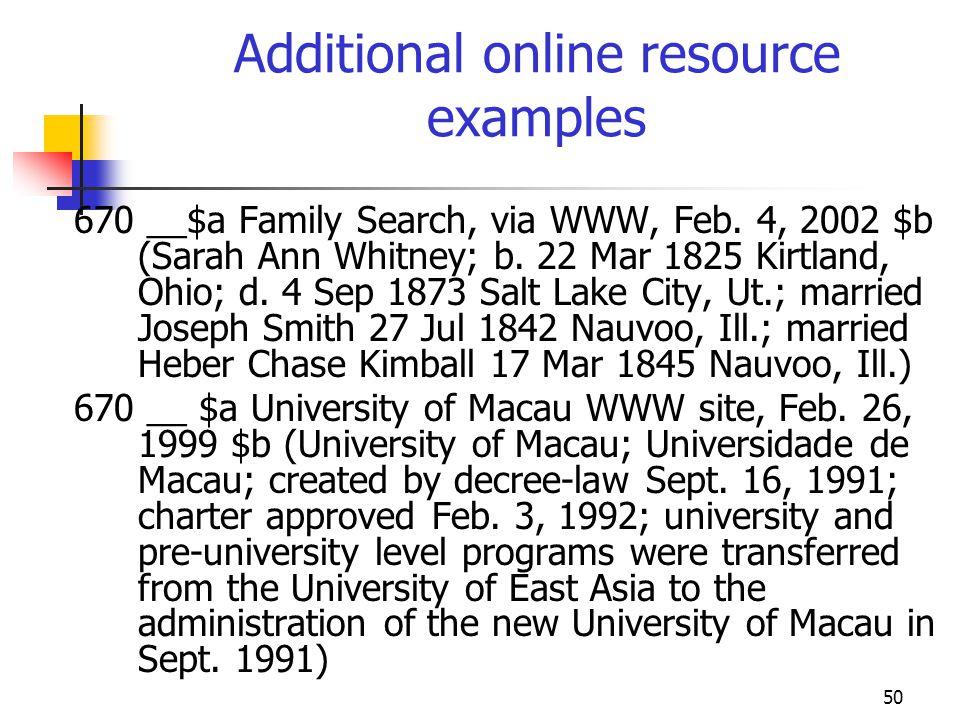 50 Additional online resource examples 670 __$a Family Search, via WWW, Feb. 4, 2002 $b (Sarah Ann Whitney; b. 22 Mar 1825 Kirtland, Ohio; d. 4 Sep 18