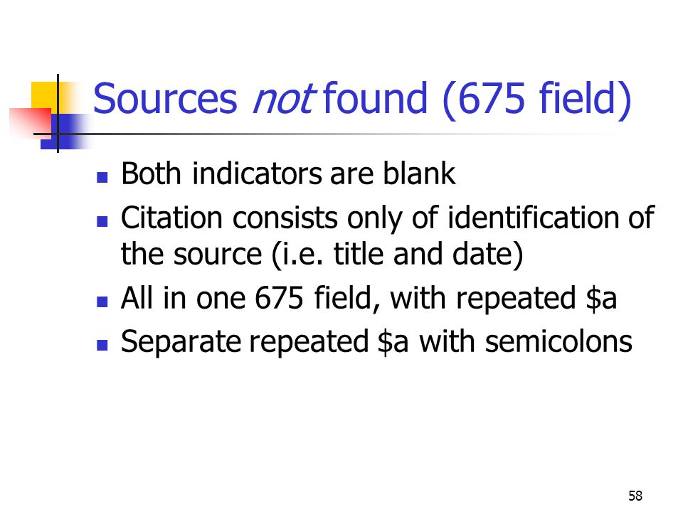 58 Sources not found (675 field) Both indicators are blank Citation consists only of identification of the source (i.e. title and date) All in one 675