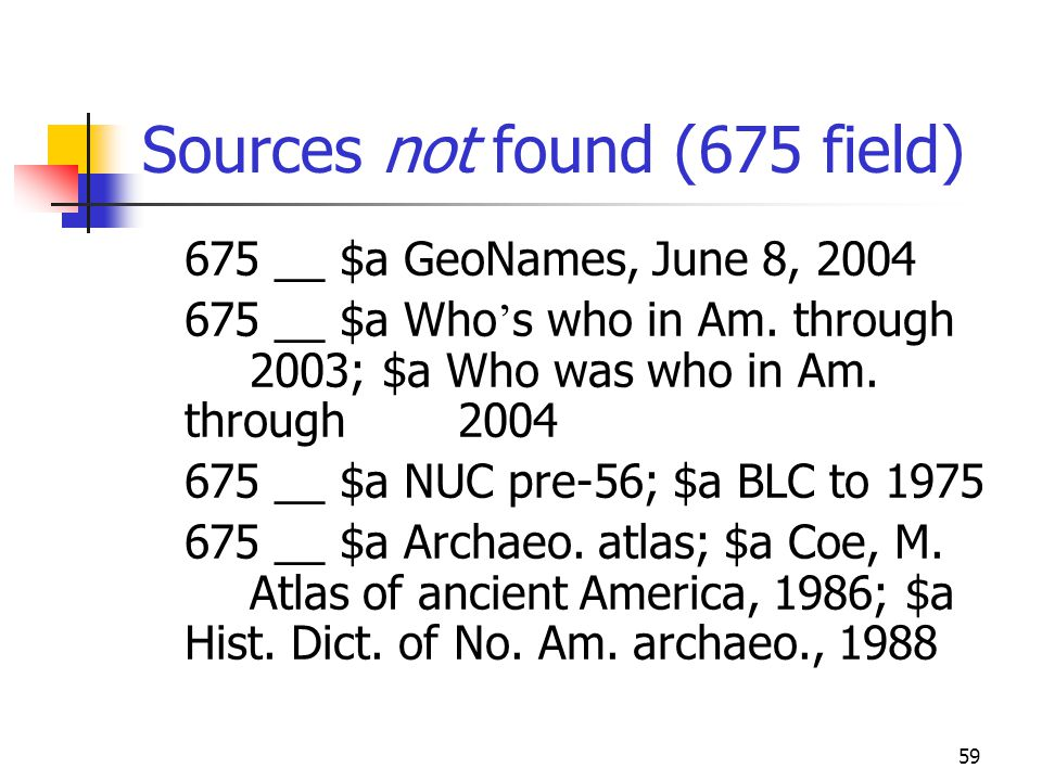 59 Sources not found (675 field) 675 __ $a GeoNames, June 8, 2004 675 __ $a Who s who in Am. through 2003; $a Who was who in Am. through 2004 675 __ $