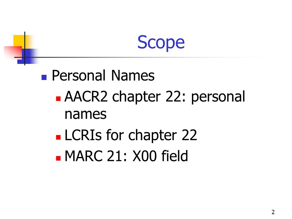 2 Scope Personal Names AACR2 chapter 22: personal names LCRIs for chapter 22 MARC 21: X00 field