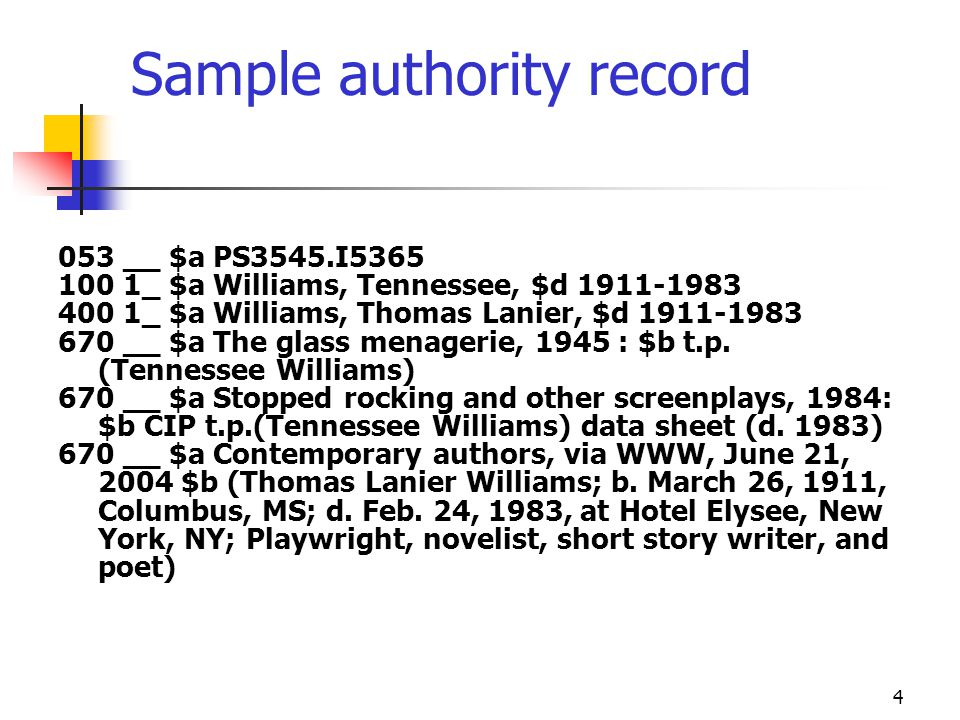 4 Sample authority record 053 __ $a PS3545.I5365 100 1_ $a Williams, Tennessee, $d 1911-1983 400 1_ $a Williams, Thomas Lanier, $d 1911-1983 670 __ $a