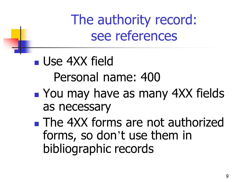 9 The authority record: see references Use 4XX field Personal name: 400 You may have as many 4XX fields as necessary The 4XX forms are not authorized