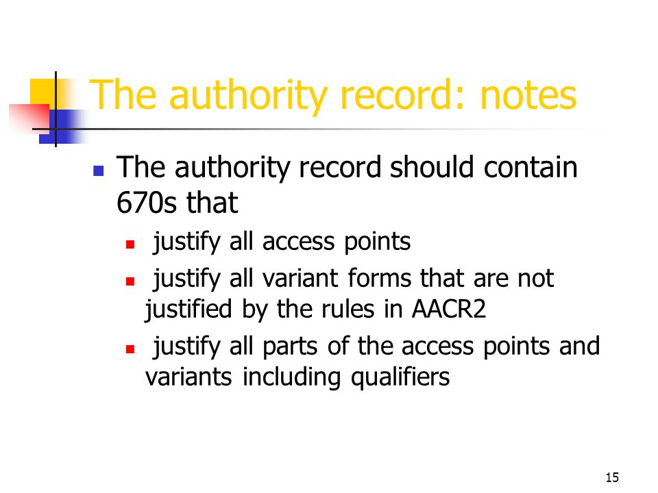 15 The authority record: notes The authority record should contain 670s that justify all access points justify all variant forms that are not justifie
