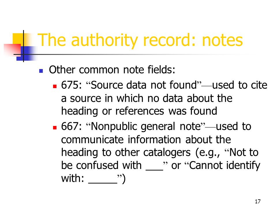 17 The authority record: notes Other common note fields: 675: Source data not found used to cite a source in which no data about the heading or refere