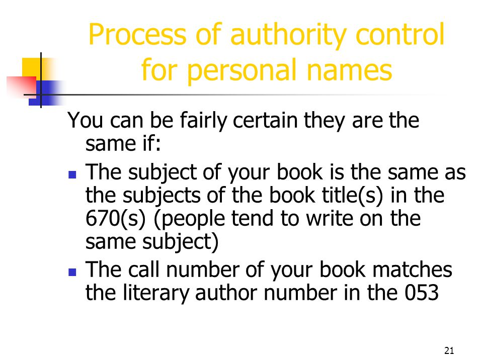 21 Process of authority control for personal names You can be fairly certain they are the same if: The subject of your book is the same as the subject