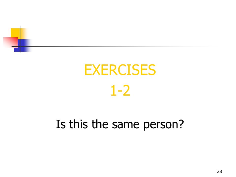 23 EXERCISES 1-2 Is this the same person?