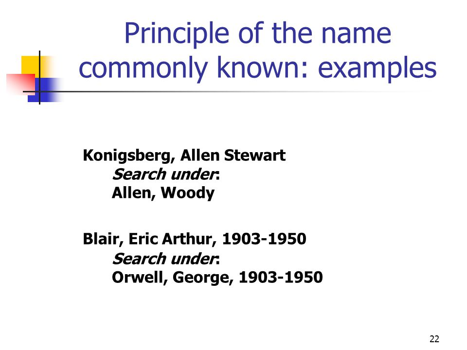 22 Principle of the name commonly known: examples Konigsberg, Allen Stewart Search under: Allen, Woody Blair, Eric Arthur, 1903-1950 Search under: Orw