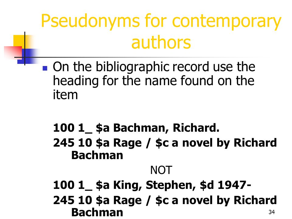 34 Pseudonyms for contemporary authors On the bibliographic record use the heading for the name found on the item 100 1_ $a Bachman, Richard. 245 10 $
