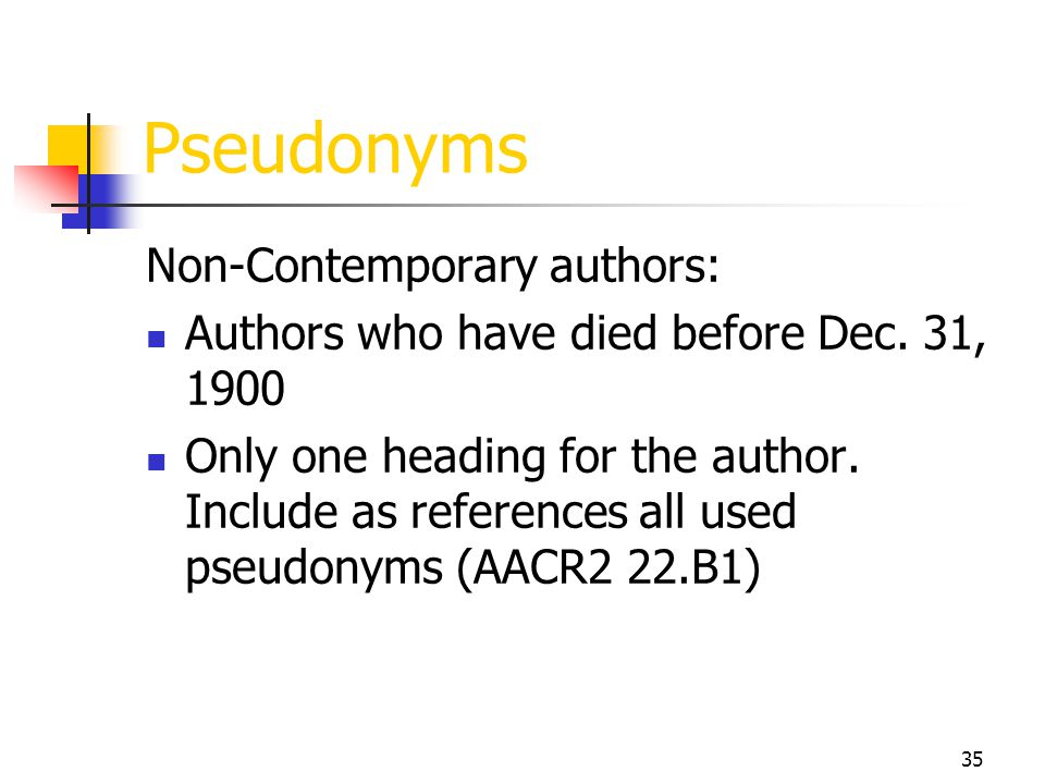 35 Pseudonyms Non-Contemporary authors: Authors who have died before Dec. 31, 1900 Only one heading for the author. Include as references all used pse