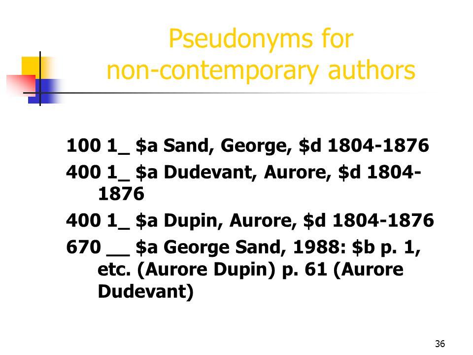 36 Pseudonyms for non-contemporary authors 100 1_ $a Sand, George, $d 1804-1876 400 1_ $a Dudevant, Aurore, $d 1804- 1876 400 1_ $a Dupin, Aurore, $d