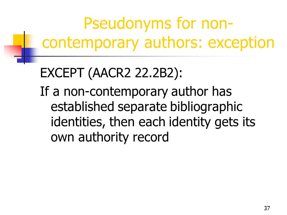 37 Pseudonyms for non- contemporary authors: exception EXCEPT (AACR2 22.2B2): If a non-contemporary author has established separate bibliographic iden