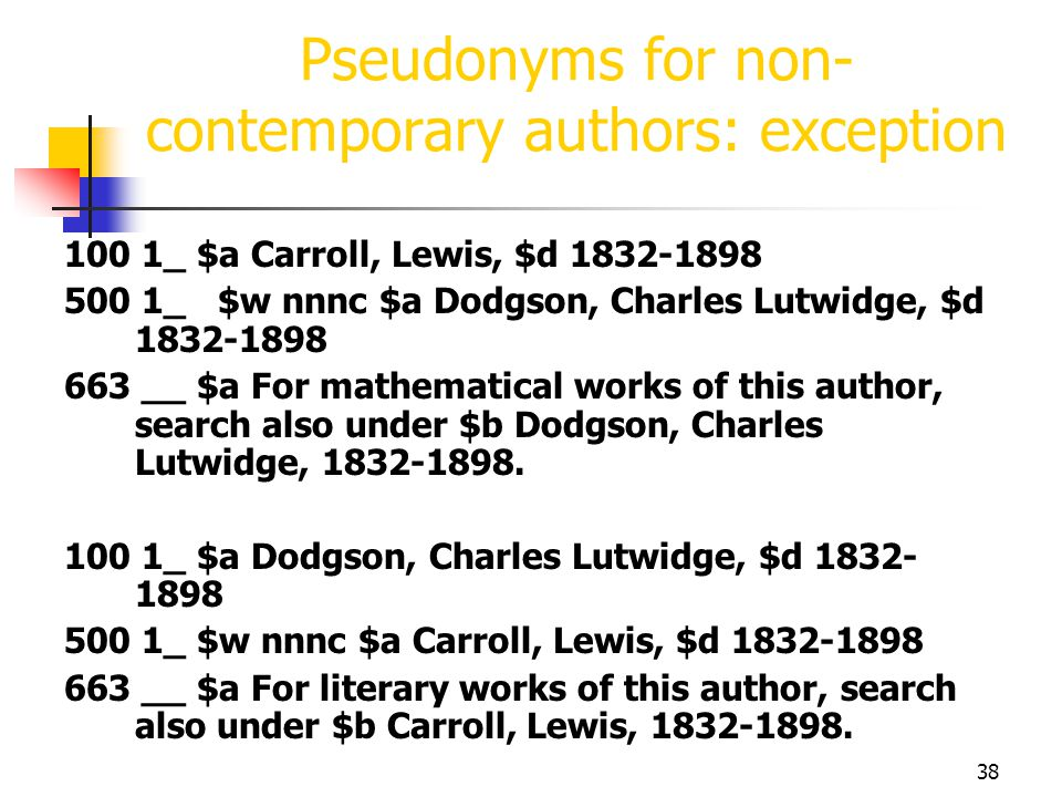 38 Pseudonyms for non- contemporary authors: exception 100 1_ $a Carroll, Lewis, $d 1832-1898 500 1_ $w nnnc $a Dodgson, Charles Lutwidge, $d 1832-189