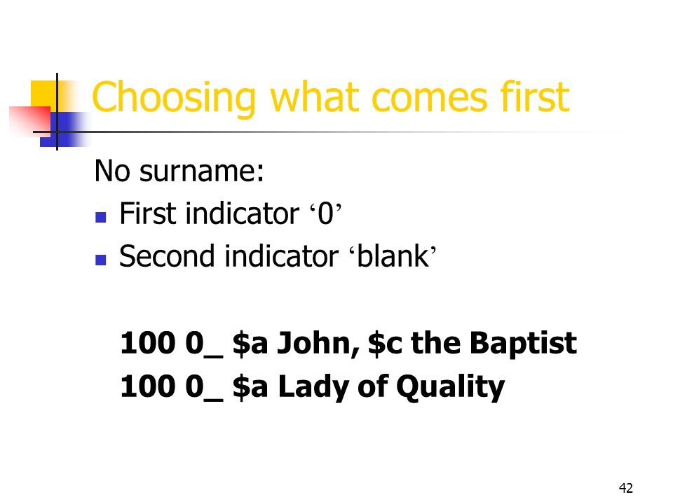 42 Choosing what comes first No surname: First indicator 0 Second indicator blank 100 0_ $a John, $c the Baptist 100 0_ $a Lady of Quality