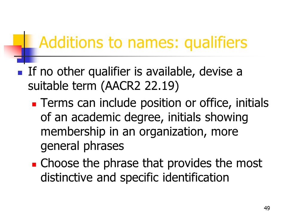 49 Additions to names: qualifiers If no other qualifier is available, devise a suitable term (AACR2 22.19) Terms can include position or office, initi