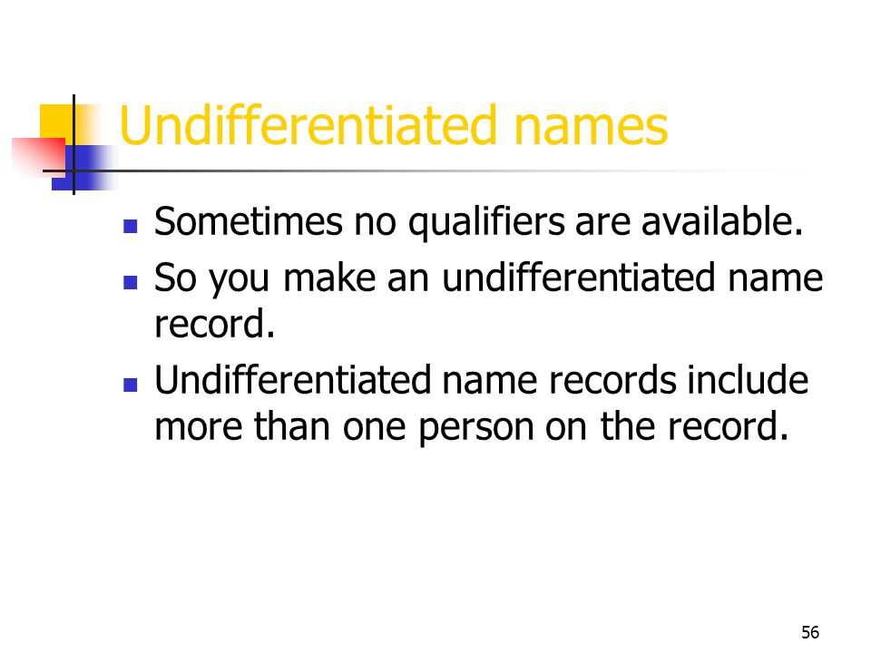 56 Undifferentiated names Sometimes no qualifiers are available. So you make an undifferentiated name record. Undifferentiated name records include mo