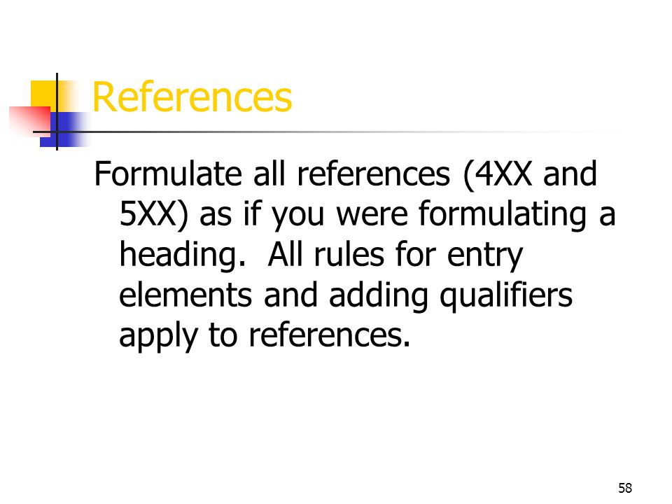 58 References Formulate all references (4XX and 5XX) as if you were formulating a heading. All rules for entry elements and adding qualifiers apply to