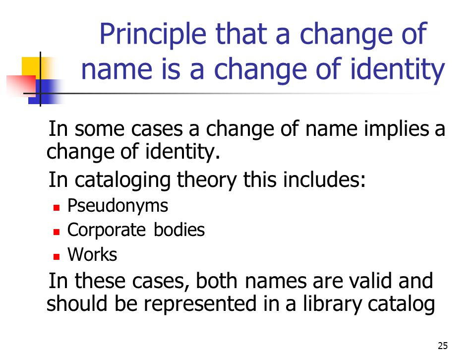 25 Principle that a change of name is a change of identity In some cases a change of name implies a change of identity. In cataloging theory this incl