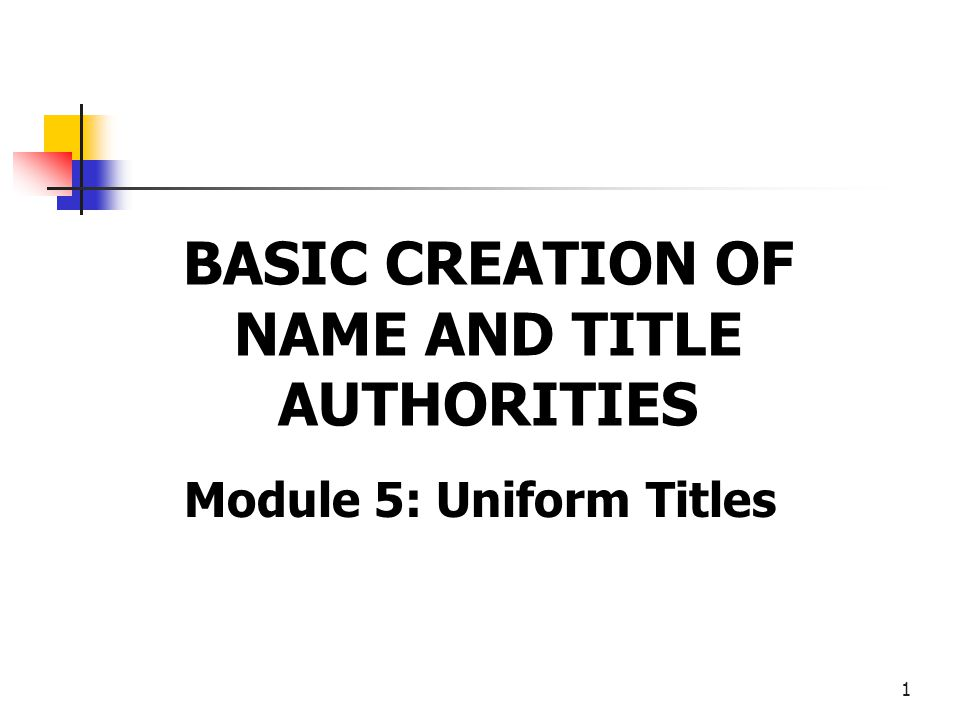 1 BASIC CREATION OF NAME AND TITLE AUTHORITIES Module 5: Uniform Titles