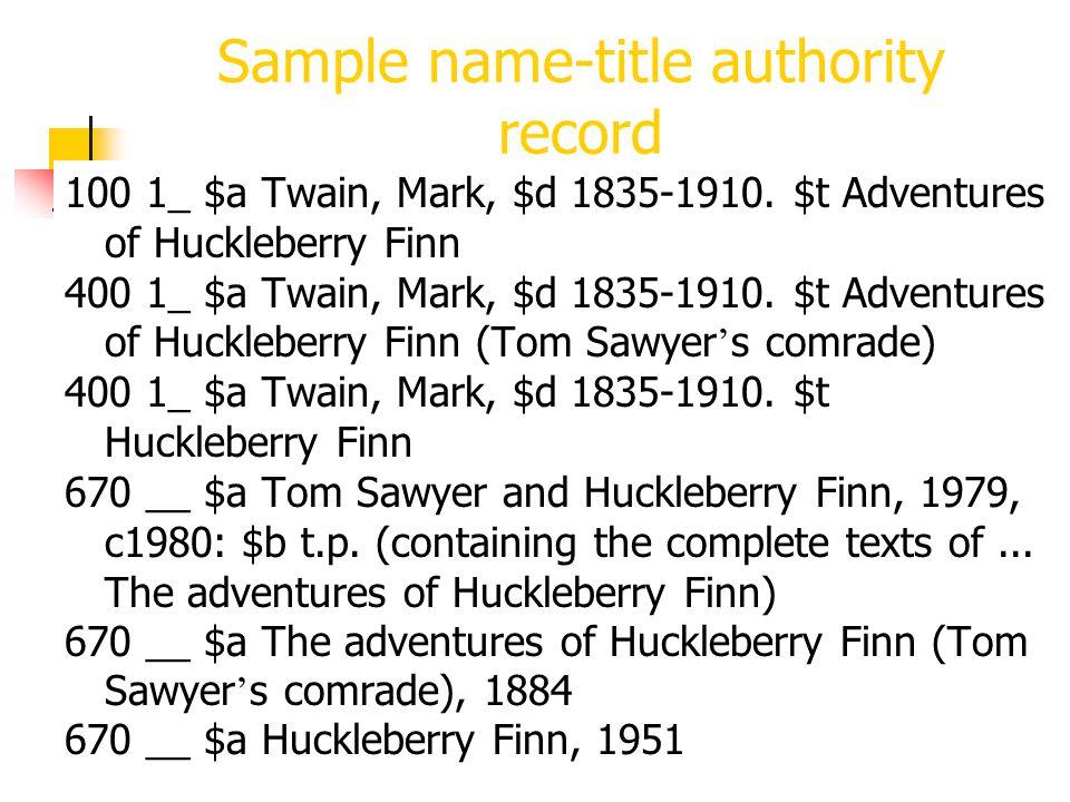 264 Sample name-title authority record 100 1_ $a Twain, Mark, $d 1835-1910. $t Adventures of Huckleberry Finn 400 1_ $a Twain, Mark, $d 1835-1910. $t