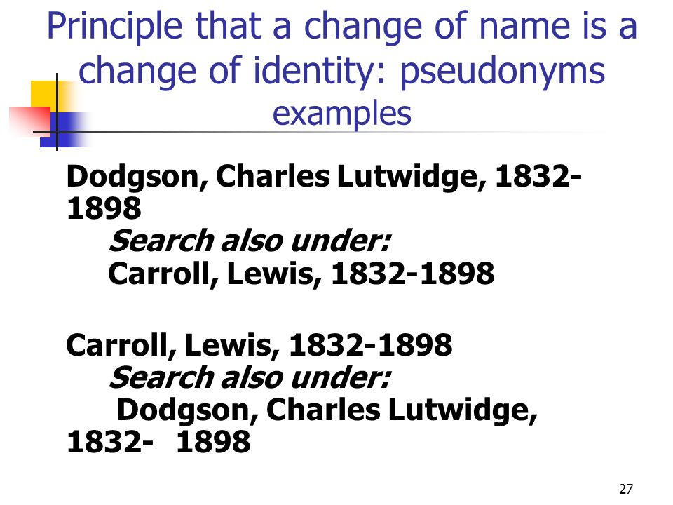 27 Principle that a change of name is a change of identity: pseudonyms examples Dodgson, Charles Lutwidge, 1832- 1898 Search also under: Carroll, Lewi