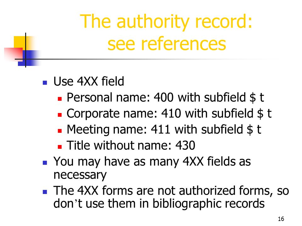 16 The authority record: see references Use 4XX field Personal name: 400 with subfield $ t Corporate name: 410 with subfield $ t Meeting name: 411 wit