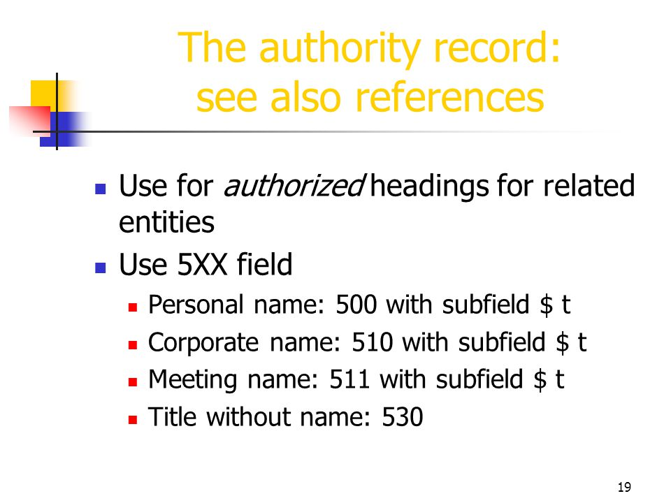 19 The authority record: see also references Use for authorized headings for related entities Use 5XX field Personal name: 500 with subfield $ t Corpo