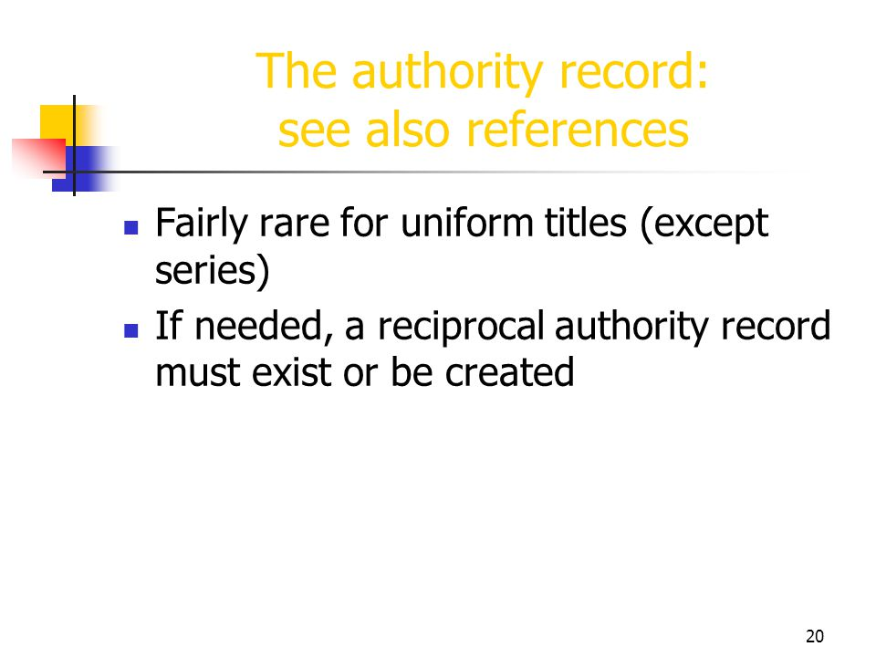 20 The authority record: see also references Fairly rare for uniform titles (except series) If needed, a reciprocal authority record must exist or be