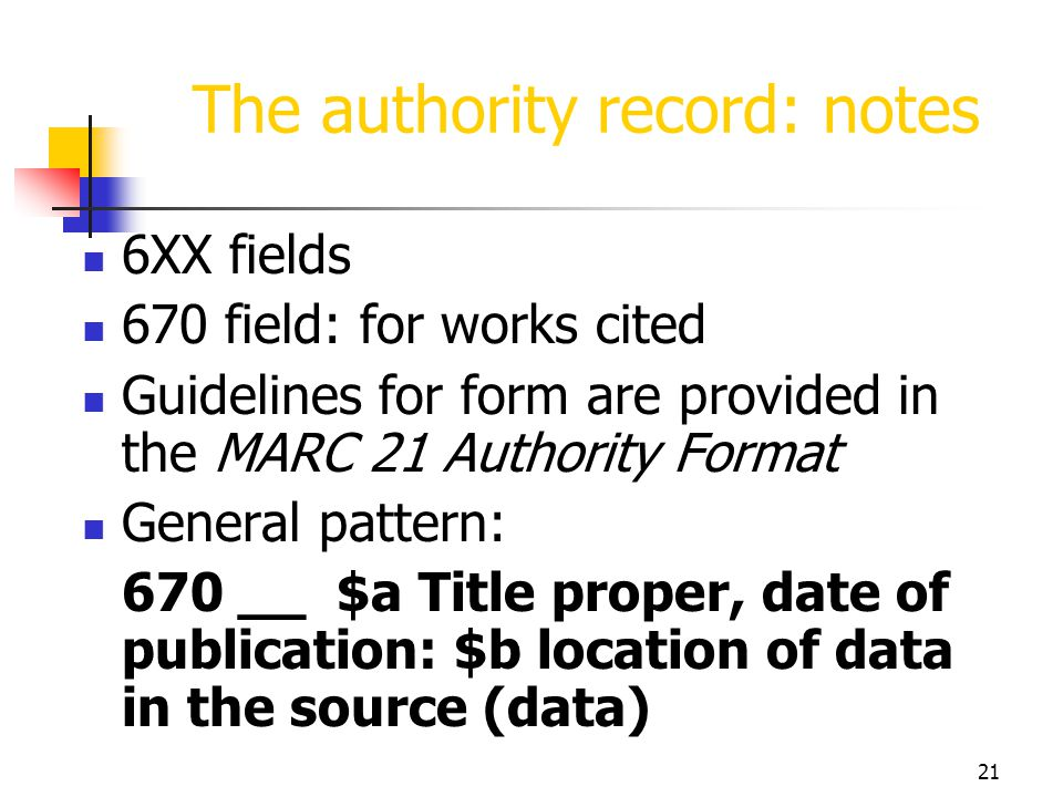 21 The authority record: notes 6XX fields 670 field: for works cited Guidelines for form are provided in the MARC 21 Authority Format General pattern:
