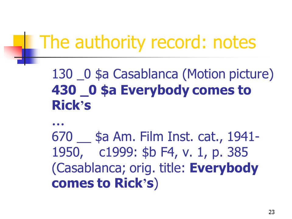 23 The authority record: notes 130 _0 $a Casablanca (Motion picture) 430 _0 $a Everybody comes to Rick s … 670 __ $a Am. Film Inst. cat., 1941- 1950,