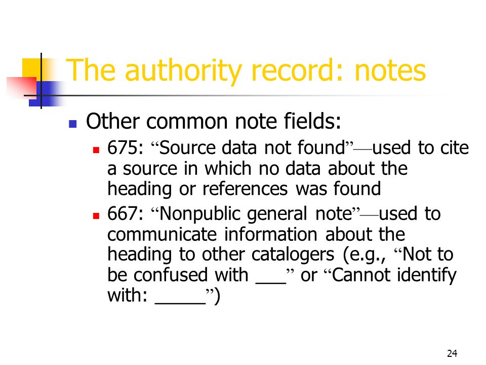 24 The authority record: notes Other common note fields: 675: Source data not found used to cite a source in which no data about the heading or refere