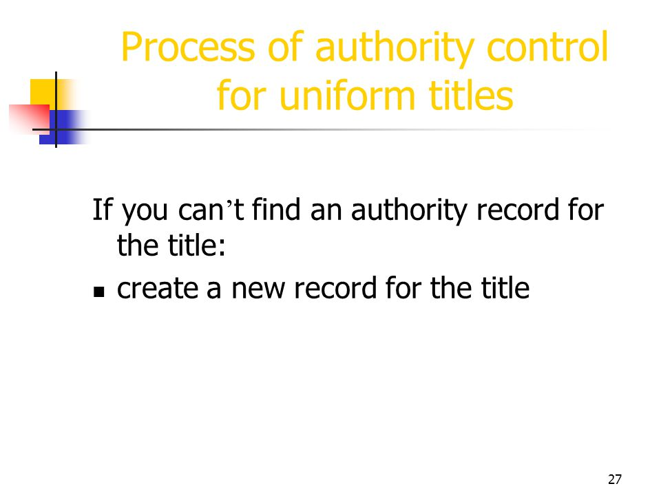 27 Process of authority control for uniform titles If you can t find an authority record for the title: create a new record for the title