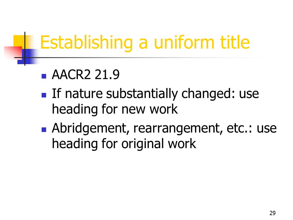 29 Establishing a uniform title AACR2 21.9 If nature substantially changed: use heading for new work Abridgement, rearrangement, etc.: use heading for
