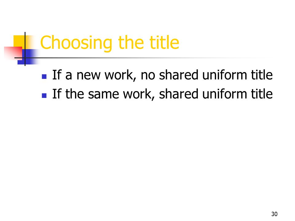 30 Choosing the title If a new work, no shared uniform title If the same work, shared uniform title