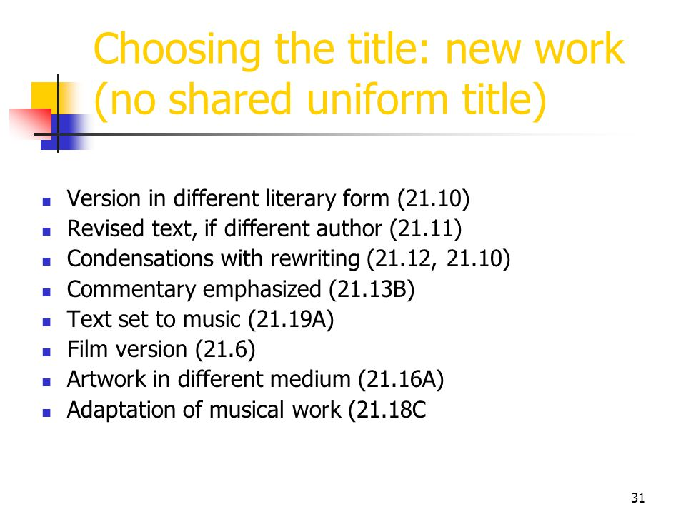 31 Choosing the title: new work (no shared uniform title) Version in different literary form (21.10) Revised text, if different author (21.11) Condens