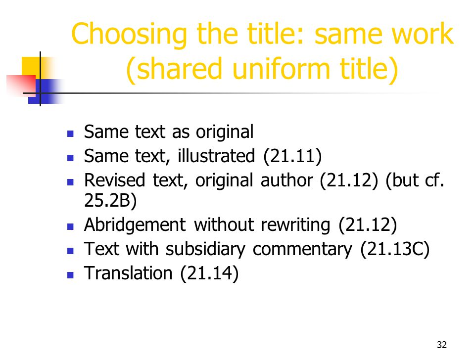 32 Choosing the title: same work (shared uniform title) Same text as original Same text, illustrated (21.11) Revised text, original author (21.12) (bu