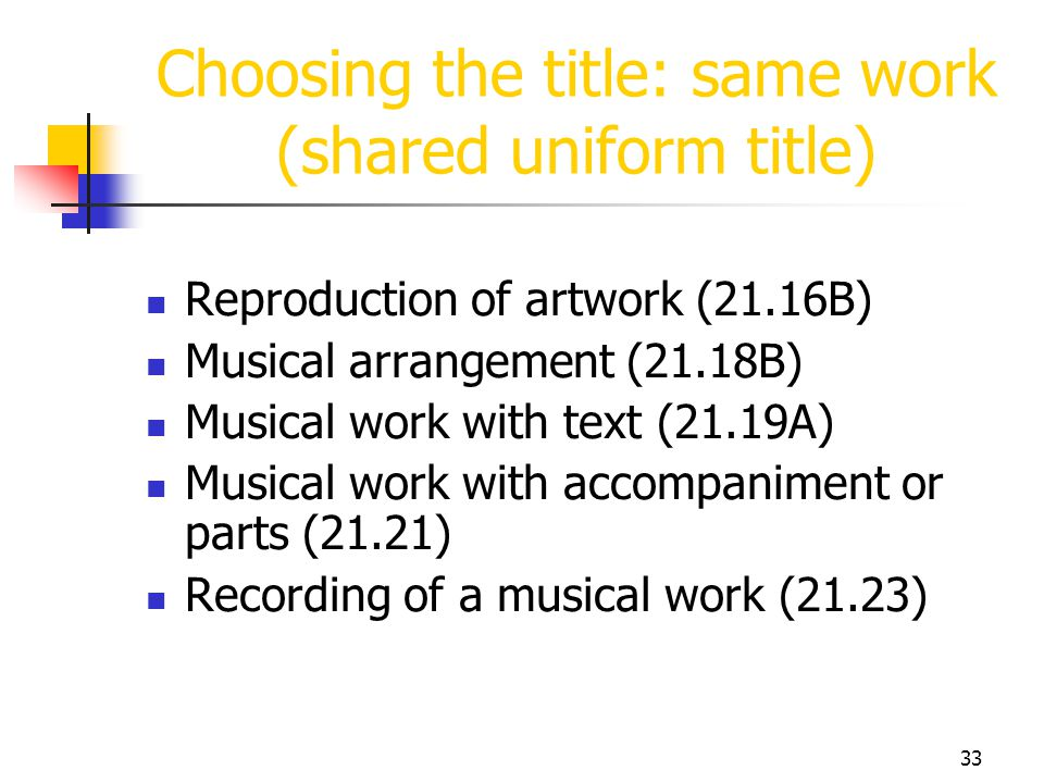 33 Choosing the title: same work (shared uniform title) Reproduction of artwork (21.16B) Musical arrangement (21.18B) Musical work with text (21.19A)