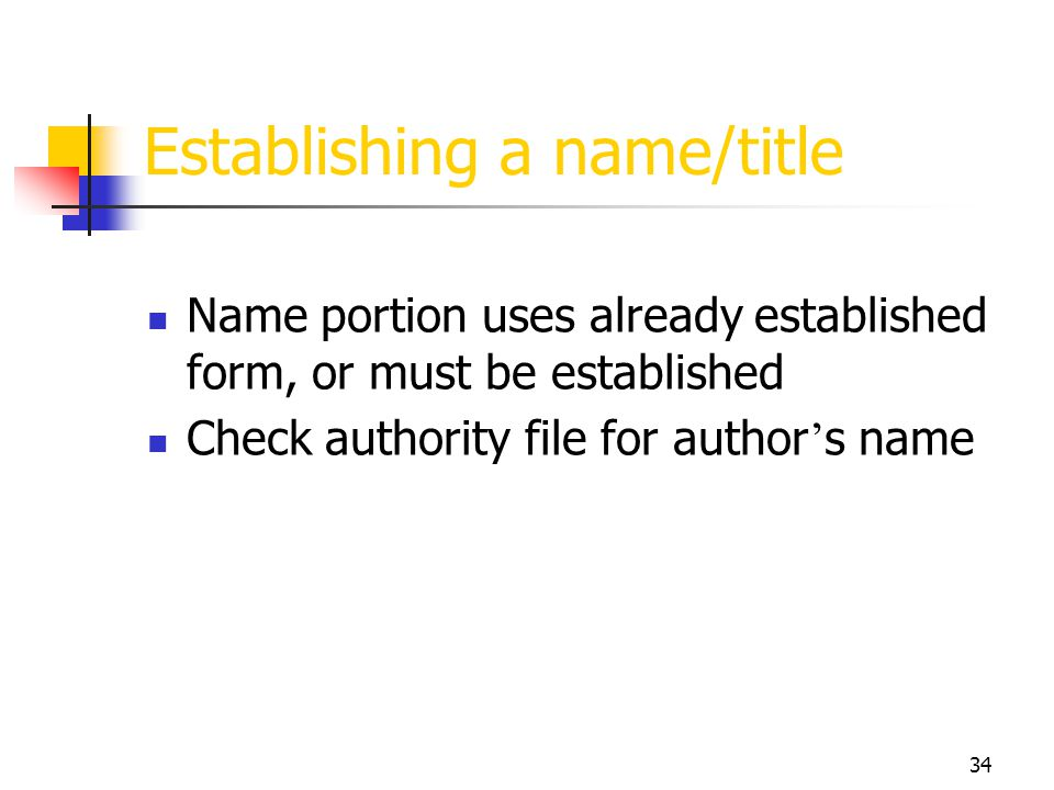 34 Establishing a name/title Name portion uses already established form, or must be established Check authority file for author s name
