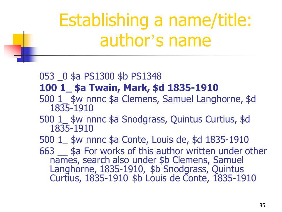 35 Establishing a name/title: author s name 053 _0 $a PS1300 $b PS1348 100 1_ $a Twain, Mark, $d 1835-1910 500 1_ $w nnnc $a Clemens, Samuel Langhorne