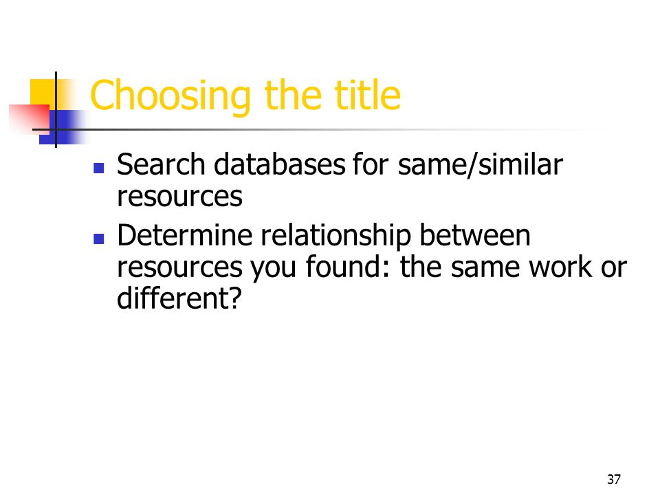 37 Choosing the title Search databases for same/similar resources Determine relationship between resources you found: the same work or different?