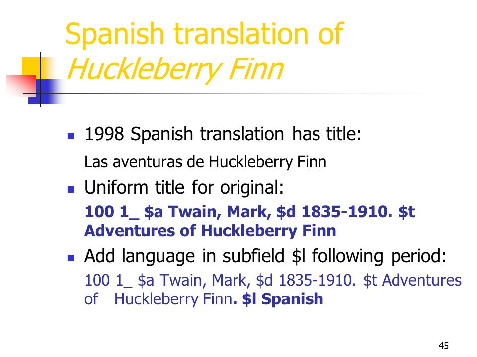 45 Spanish translation of Huckleberry Finn 1998 Spanish translation has title: Las aventuras de Huckleberry Finn Uniform title for original: 100 1_ $a