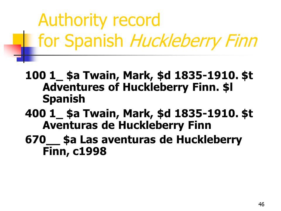 46 Authority record for Spanish Huckleberry Finn 100 1_ $a Twain, Mark, $d 1835-1910. $t Adventures of Huckleberry Finn. $l Spanish 400 1_ $a Twain, M