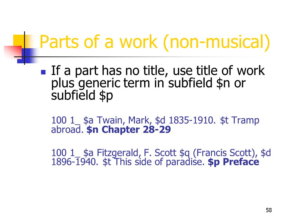 58 Parts of a work (non-musical) If a part has no title, use title of work plus generic term in subfield $n or subfield $p 100 1_ $a Twain, Mark, $d 1