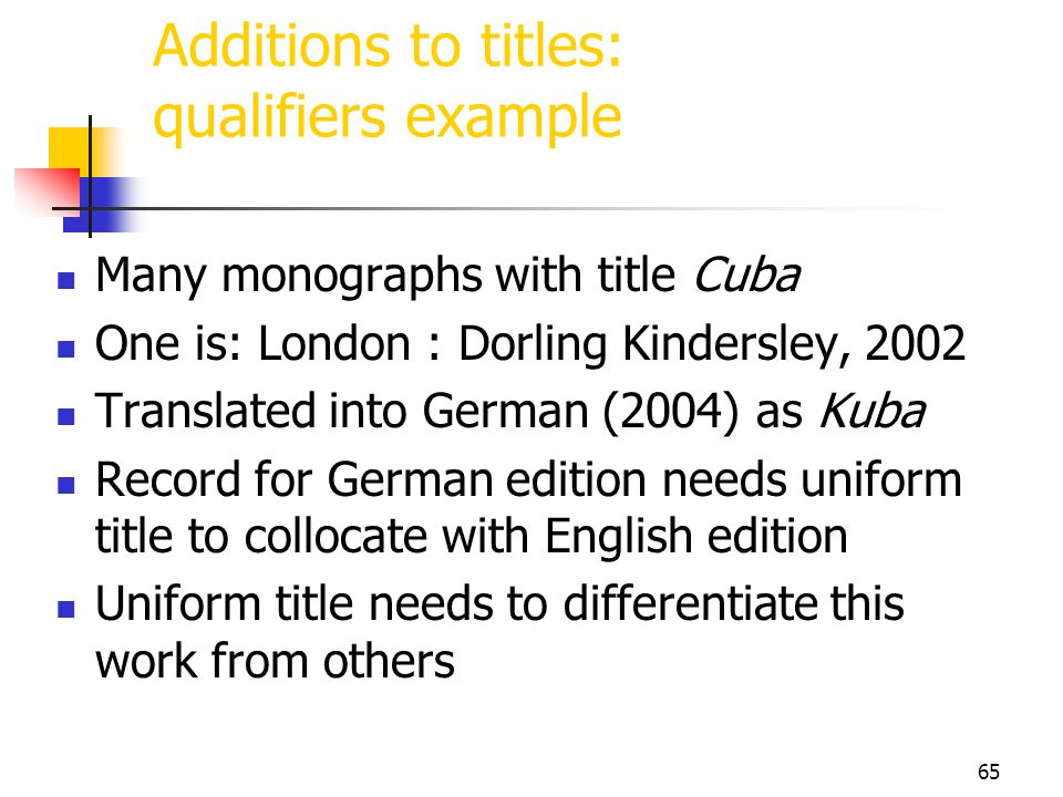 65 Additions to titles: qualifiers example Many monographs with title Cuba One is: London : Dorling Kindersley, 2002 Translated into German (2004) as