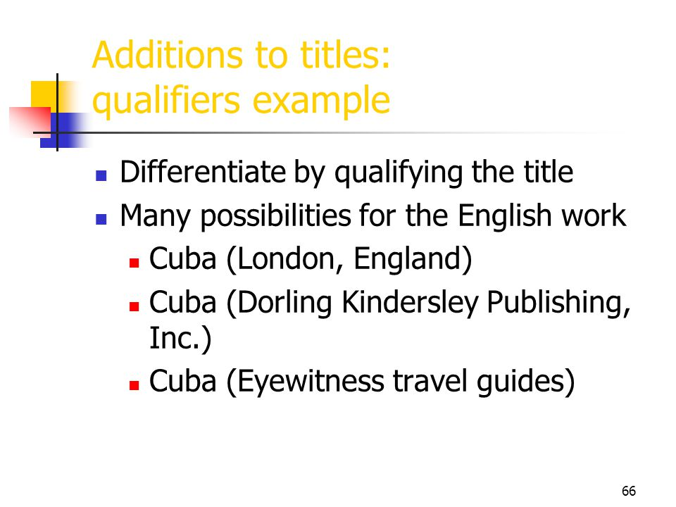 66 Additions to titles: qualifiers example Differentiate by qualifying the title Many possibilities for the English work Cuba (London, England) Cuba (