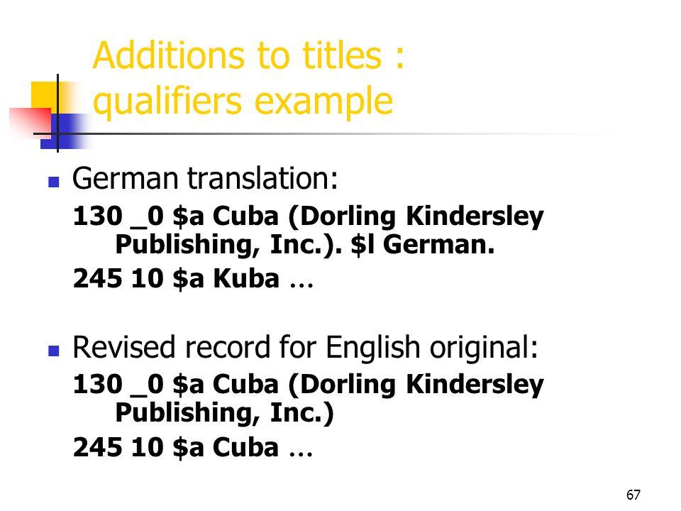 67 Additions to titles : qualifiers example German translation: 130 _0 $a Cuba (Dorling Kindersley Publishing, Inc.). $l German. 245 10 $a Kuba … Revi